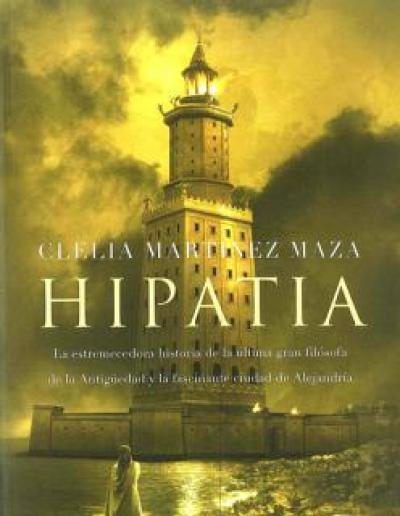 Hipatia. La estremecedora historia de la última gran filósofa de la Antigüedad y la fascinante ciudad de Alejandría.