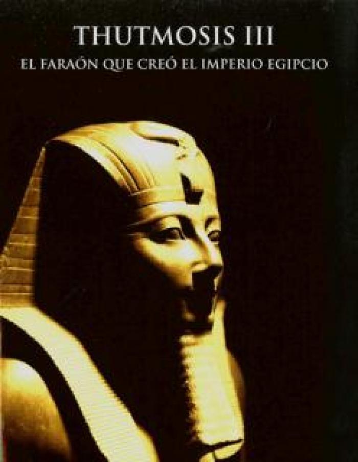 Thutmosis III. El faraón que creó el Imperio Egipcio